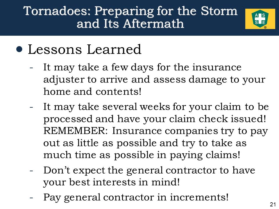 21 Tornadoes: Preparing for the Storm and Its Aftermath  Lessons Learned -It may take a few days for the insurance adjuster to arrive and assess damage to your home and contents.