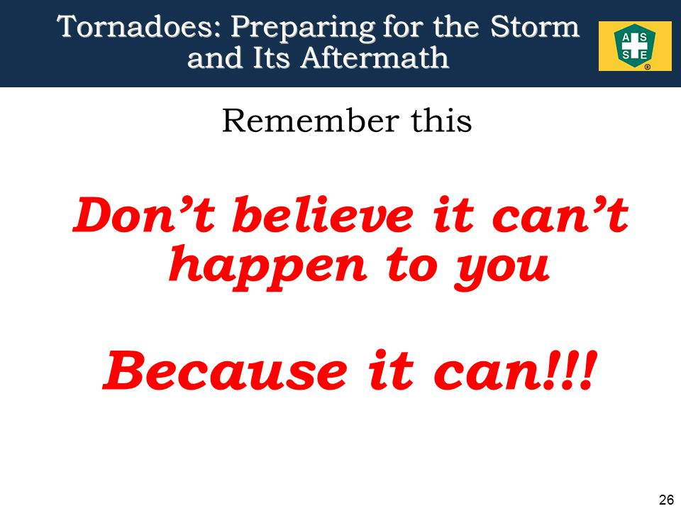 26 Tornadoes: Preparing for the Storm and Its Aftermath Remember this Don't believe it can't happen to you Because it can!!!