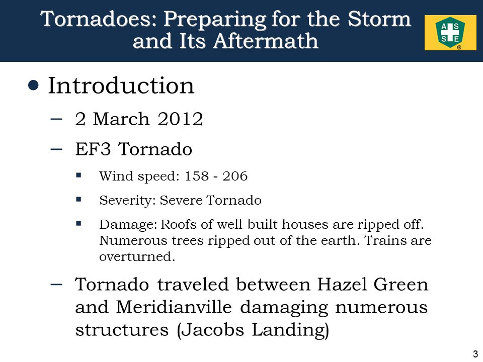 3 Tornadoes: Preparing for the Storm and Its Aftermath  Introduction – 2 March 2012 – EF3 Tornado  Wind speed: 158 - 206  Severity: Severe Tornado  Damage: Roofs of well built houses are ripped off.