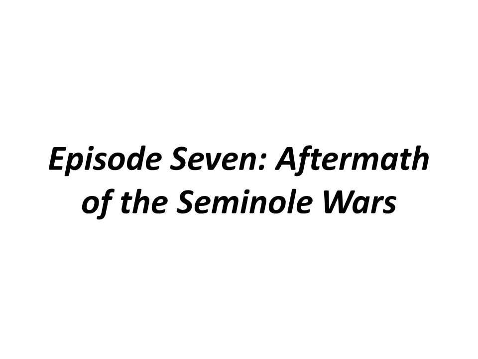 Episode Seven: Aftermath of the Seminole Wars