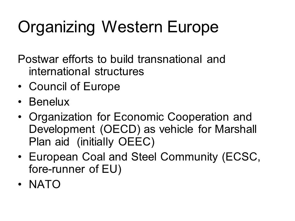 Organizing Western Europe Postwar efforts to build transnational and international structures Council of Europe Benelux Organization for Economic Cooperation and Development (OECD) as vehicle for Marshall Plan aid (initially OEEC) European Coal and Steel Community (ECSC, fore-runner of EU) NATO