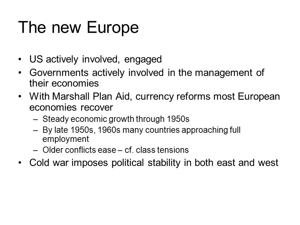 The new Europe US actively involved, engaged Governments actively involved in the management of their economies With Marshall Plan Aid, currency reforms most European economies recover –Steady economic growth through 1950s –By late 1950s, 1960s many countries approaching full employment –Older conflicts ease – cf.