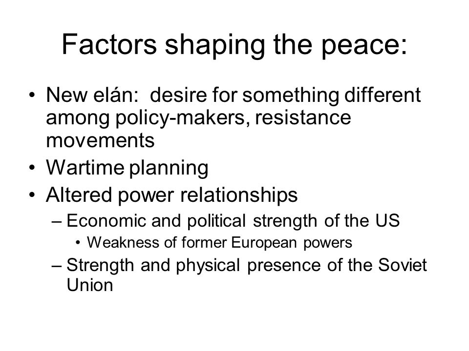 Factors shaping the peace: New elán: desire for something different among policy-makers, resistance movements Wartime planning Altered power relationships –Economic and political strength of the US Weakness of former European powers –Strength and physical presence of the Soviet Union