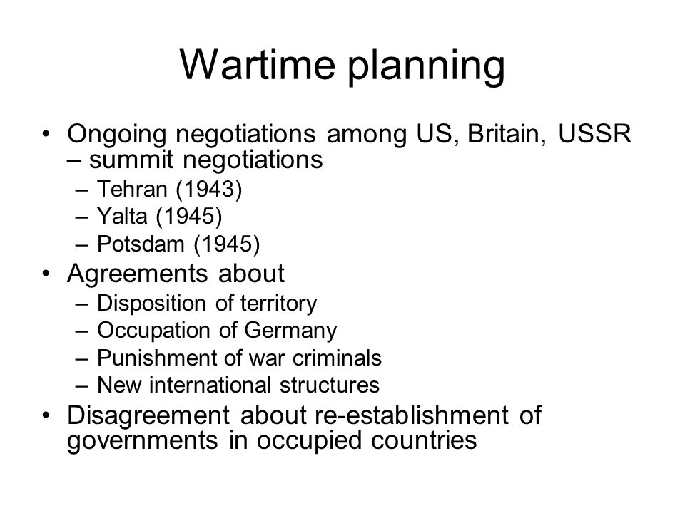Wartime planning Ongoing negotiations among US, Britain, USSR – summit negotiations –Tehran (1943) –Yalta (1945) –Potsdam (1945) Agreements about –Disposition of territory –Occupation of Germany –Punishment of war criminals –New international structures Disagreement about re-establishment of governments in occupied countries