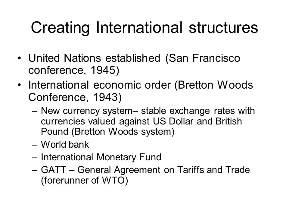 Creating International structures United Nations established (San Francisco conference, 1945) International economic order (Bretton Woods Conference, 1943) –New currency system– stable exchange rates with currencies valued against US Dollar and British Pound (Bretton Woods system) –World bank –International Monetary Fund –GATT – General Agreement on Tariffs and Trade (forerunner of WTO)