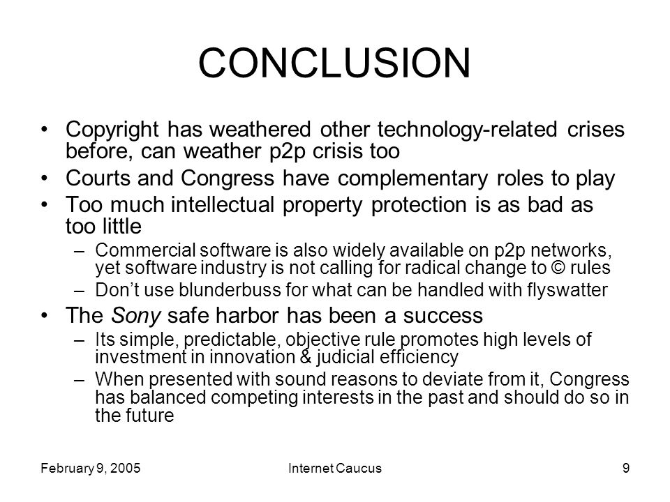 February 9, 2005Internet Caucus9 CONCLUSION Copyright has weathered other technology-related crises before, can weather p2p crisis too Courts and Congress have complementary roles to play Too much intellectual property protection is as bad as too little –Commercial software is also widely available on p2p networks, yet software industry is not calling for radical change to © rules –Don't use blunderbuss for what can be handled with flyswatter The Sony safe harbor has been a success –Its simple, predictable, objective rule promotes high levels of investment in innovation & judicial efficiency –When presented with sound reasons to deviate from it, Congress has balanced competing interests in the past and should do so in the future