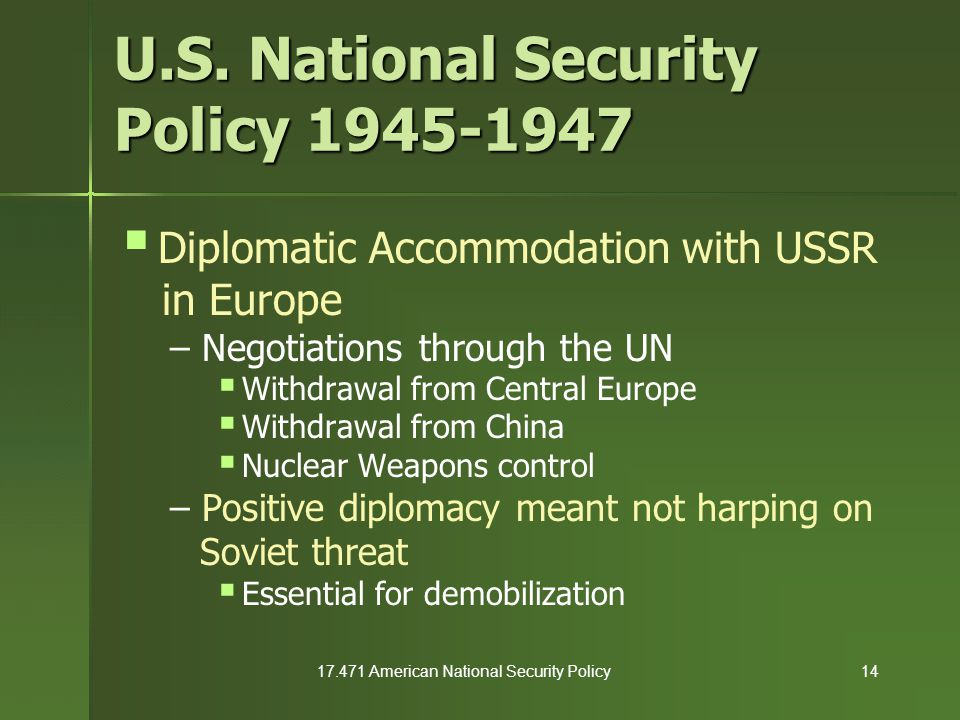 17.471 American National Security Policy14 U.S. National Security Policy 1945-1947  Diplomatic Accommodation with USSR in Europe – Negotiations throu