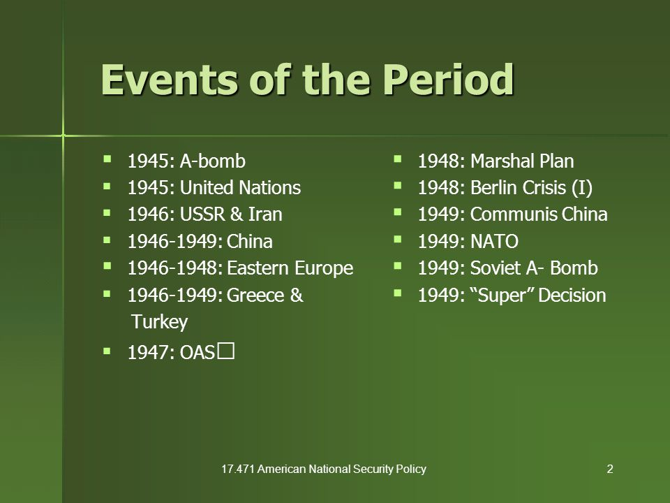 17.471 American National Security Policy13  Demobilize the Armed Forces – Domestic pressures immense (80,000 letters/week to Congress) – 1945: 12 million troops – 1946: 6.1 million troops – 1948: 1.6 million troops – Disorganized demobilization left all units under- strength  Actual US military strength was far weaker than numbers suggest  hollow force U.S.