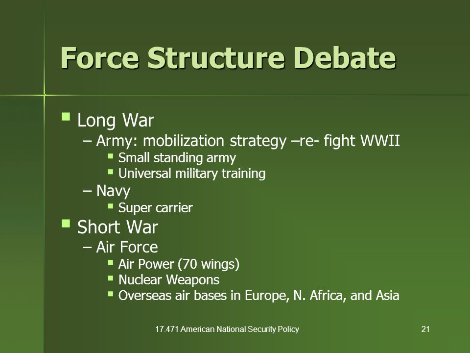 17.471 American National Security Policy21 Force Structure Debate  Long War – Army: mobilization strategy –re- fight WWII  Small standing army  Uni