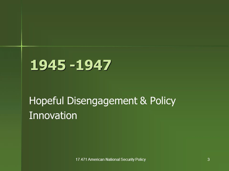 17.471 American National Security Policy3 1945 -1947 Hopeful Disengagement & Policy Innovation