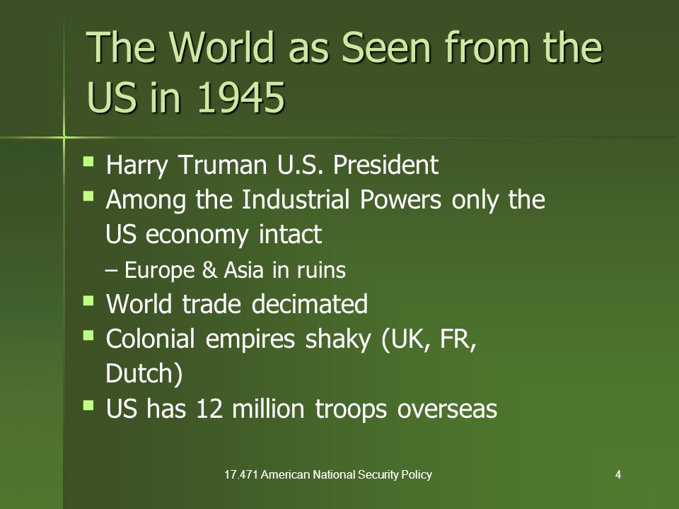 17.471 American National Security Policy15 Institutional Innovations  UN for collective security & economic redevelopment (1945) as per American agenda – western dominated General Assembly – Western dominated Security Council  Baruch Plan (1946) – internationalize atomic technology – stop Soviets from getting A bomb