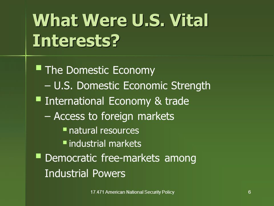 17.471 American National Security Policy6 What Were U.S. Vital Interests?  The Domestic Economy – U.S. Domestic Economic Strength  International Eco