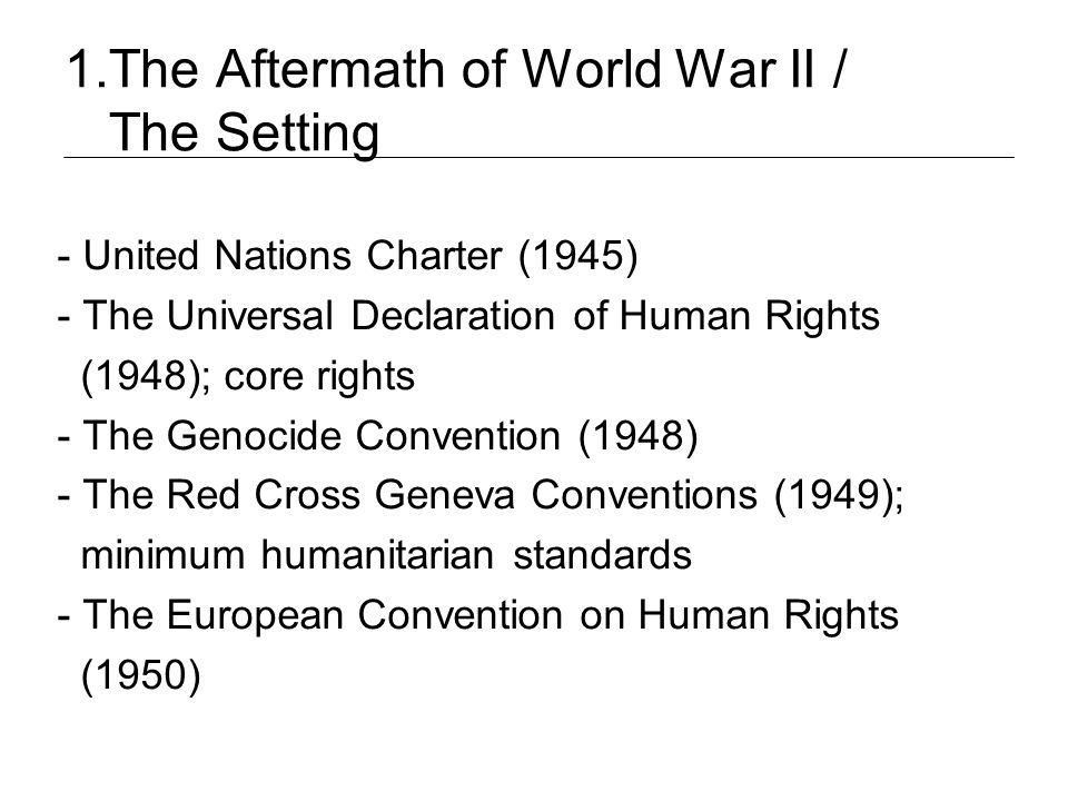 1.The Aftermath of World War II / The Setting - United Nations Charter (1945) - The Universal Declaration of Human Rights (1948); core rights - The Ge