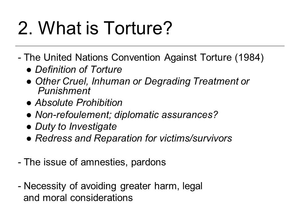 2. What is Torture? - The United Nations Convention Against Torture (1984) ● Definition of Torture ● Other Cruel, Inhuman or Degrading Treatment or Pu