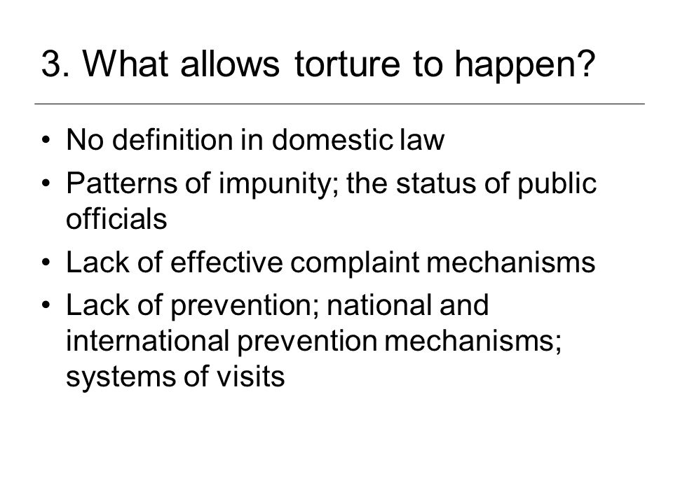 3. What allows torture to happen? No definition in domestic law Patterns of impunity; the status of public officials Lack of effective complaint mecha