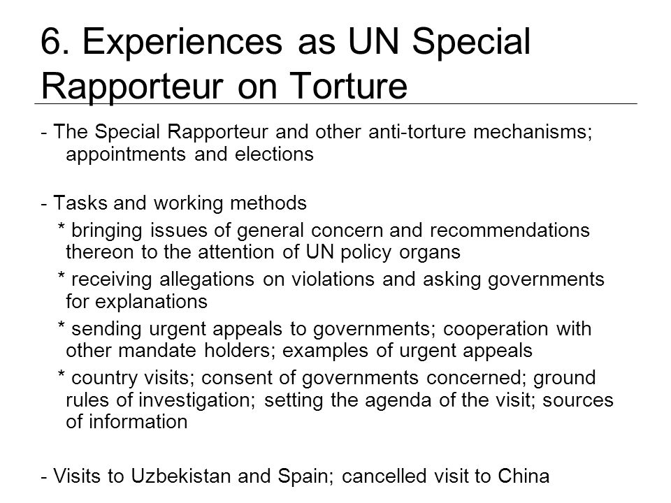 6. Experiences as UN Special Rapporteur on Torture - The Special Rapporteur and other anti-torture mechanisms; appointments and elections - Tasks and