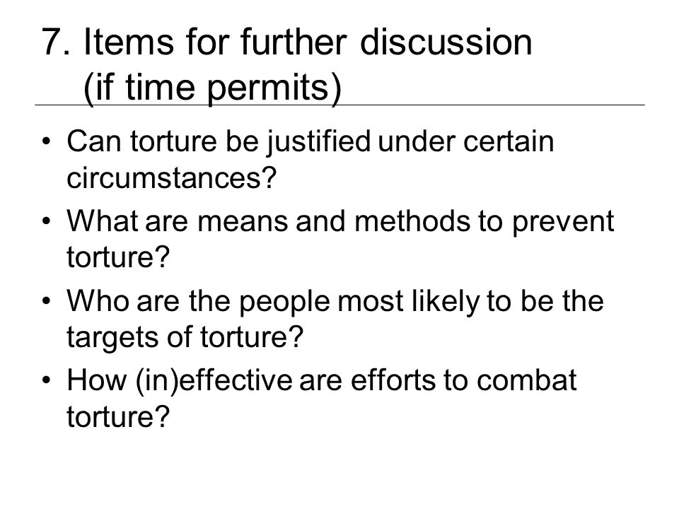 7. Items for further discussion (if time permits) Can torture be justified under certain circumstances? What are means and methods to prevent torture?