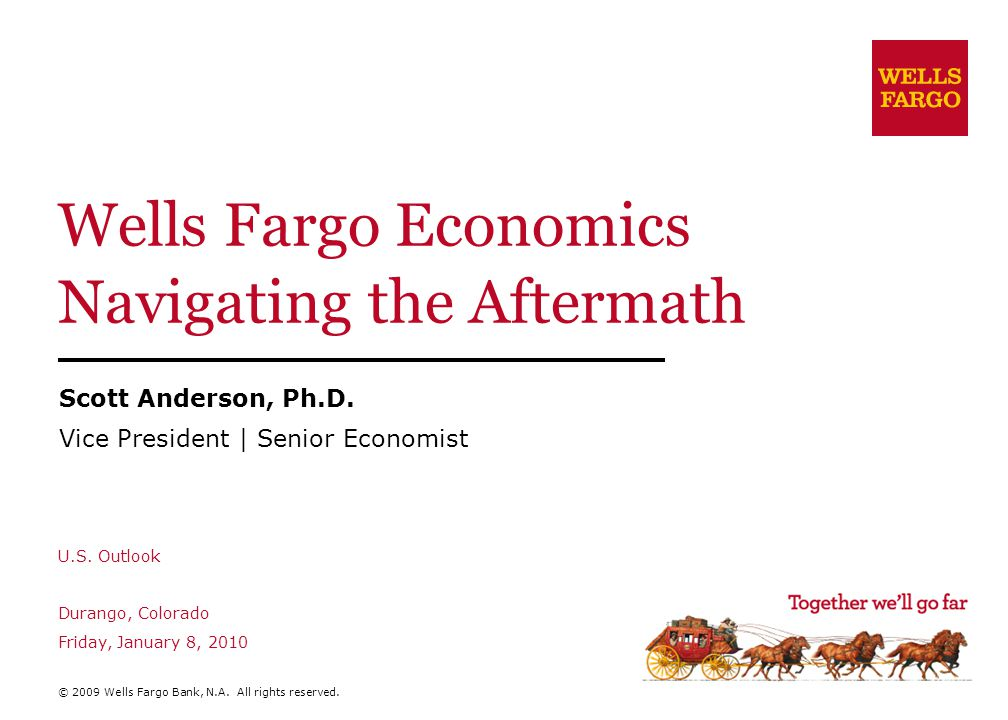 Wells Fargo Economics Navigating the Aftermath Scott Anderson, Ph.D. Vice President | Senior Economist U.S. Outlook Durango, Colorado Friday, January