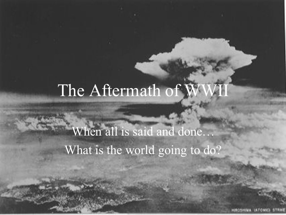 Immediate Effects of WWII Deaths – both military and civilian Destruction – many countries need to rebuild from war and bombings Debt – lots of deficit spending during WWII Desire for Peace – led to creation of United Nations Decolonization – many countries gain their independence