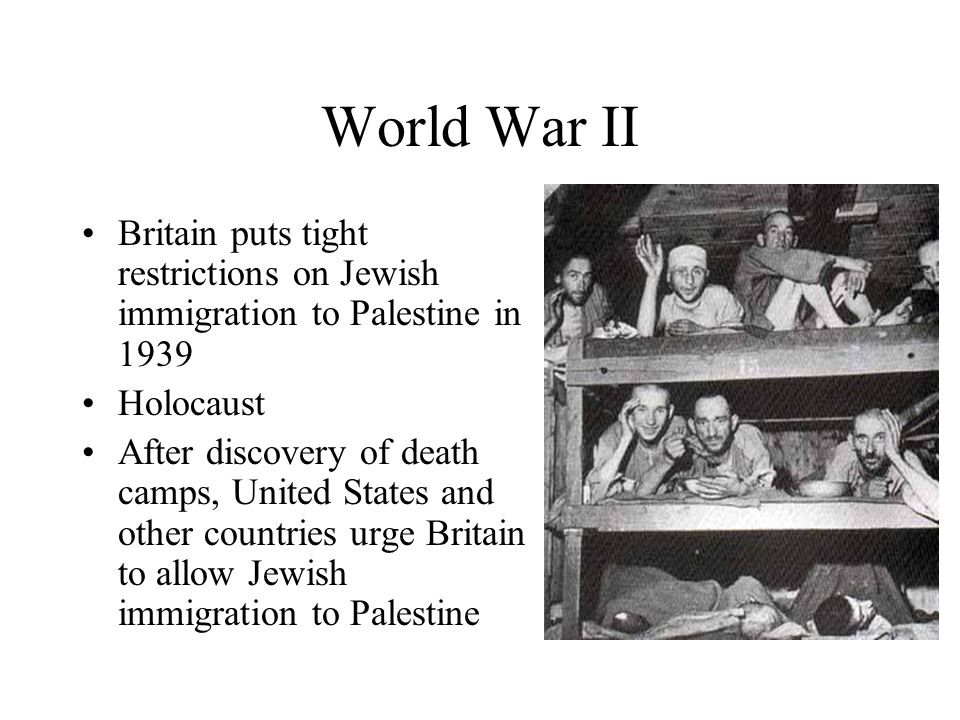 World War II Britain puts tight restrictions on Jewish immigration to Palestine in 1939 Holocaust After discovery of death camps, United States and other countries urge Britain to allow Jewish immigration to Palestine