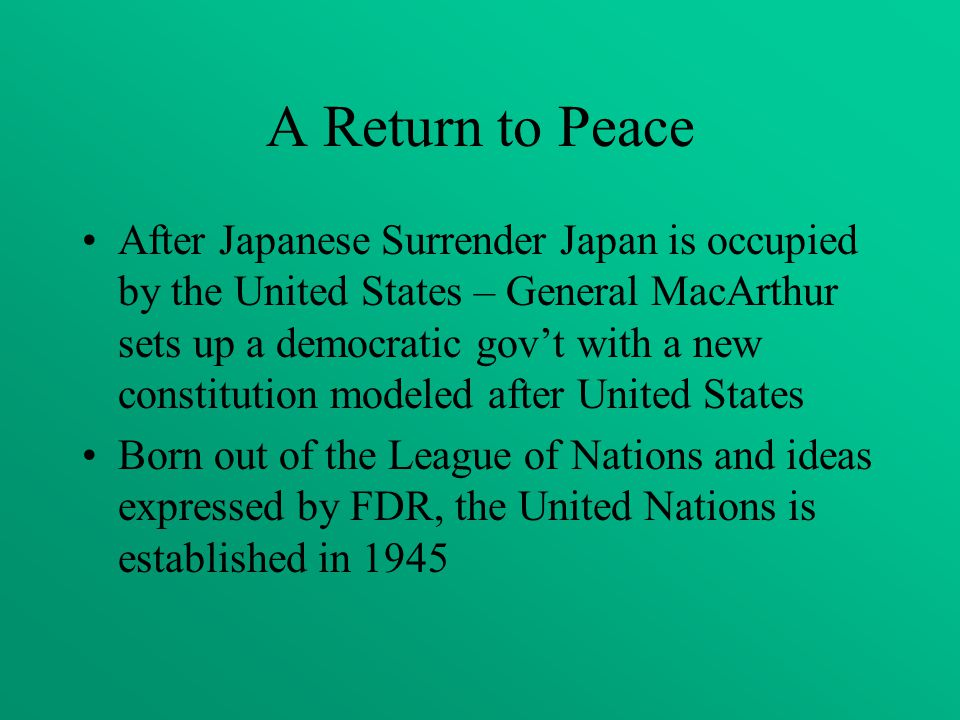 A Return to Peace After Japanese Surrender Japan is occupied by the United States – General MacArthur sets up a democratic gov't with a new constitution modeled after United States Born out of the League of Nations and ideas expressed by FDR, the United Nations is established in 1945