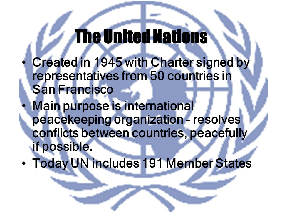 The United Nations Created in 1945 with Charter signed by representatives from 50 countries in San Francisco Main purpose is international peacekeeping organization – resolves conflicts between countries, peacefully if possible.