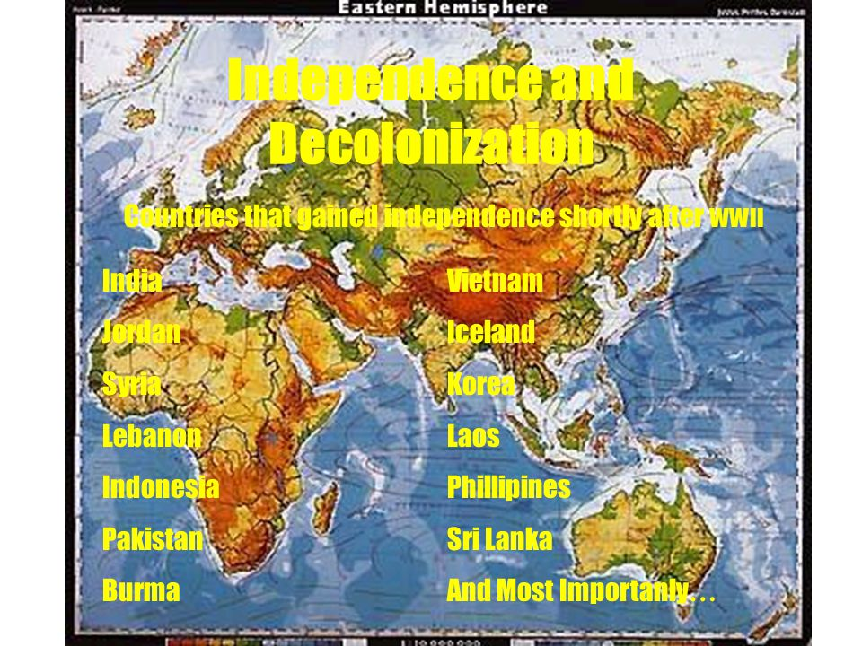 Independence and Decolonization Countries that gained independence shortly after WWII IndiaVietnam JordanIceland SyriaKorea LebanonLaos IndonesiaPhillipines PakistanSri Lanka BurmaAnd Most Importanly …