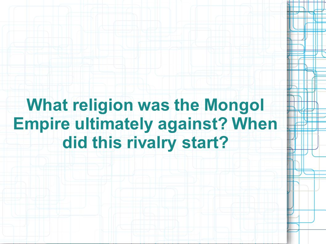 What religion was the Mongol Empire ultimately against When did this rivalry start