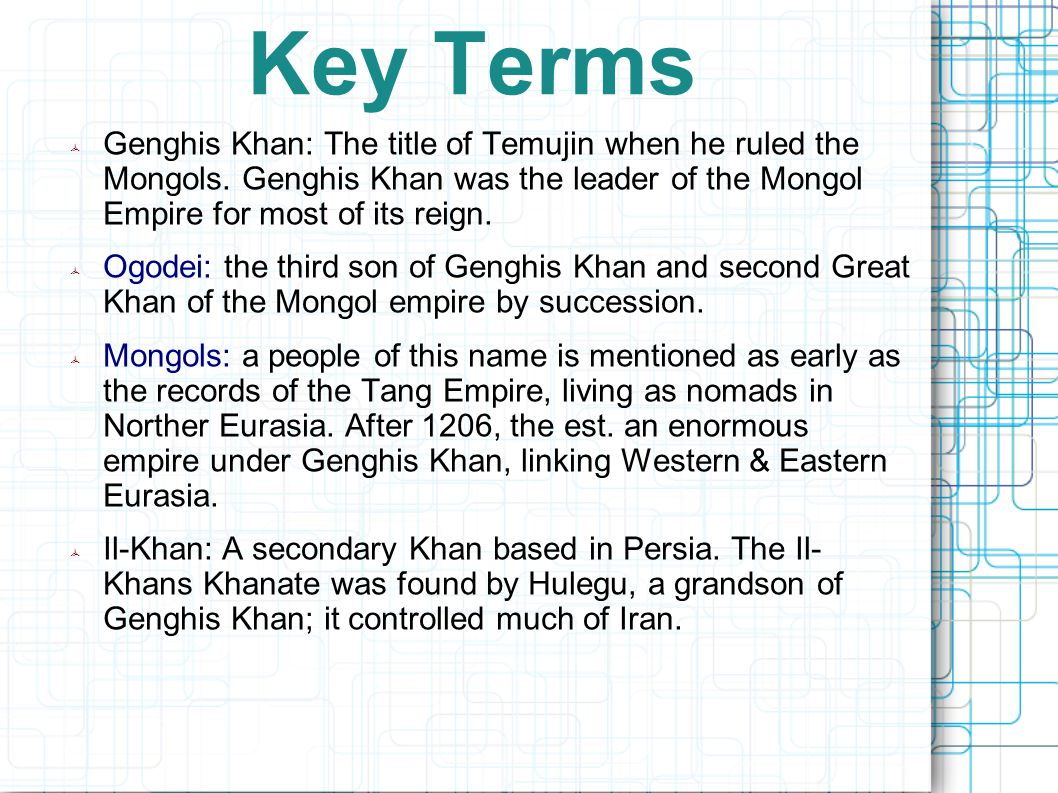 Key Terms  Genghis Khan: The title of Temujin when he ruled the Mongols.