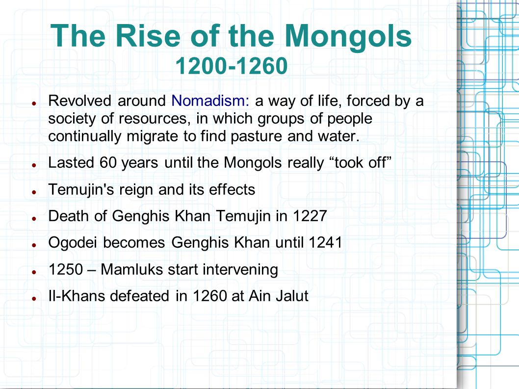 The Rise of the Mongols 1200-1260 Revolved around Nomadism: a way of life, forced by a society of resources, in which groups of people continually migrate to find pasture and water.