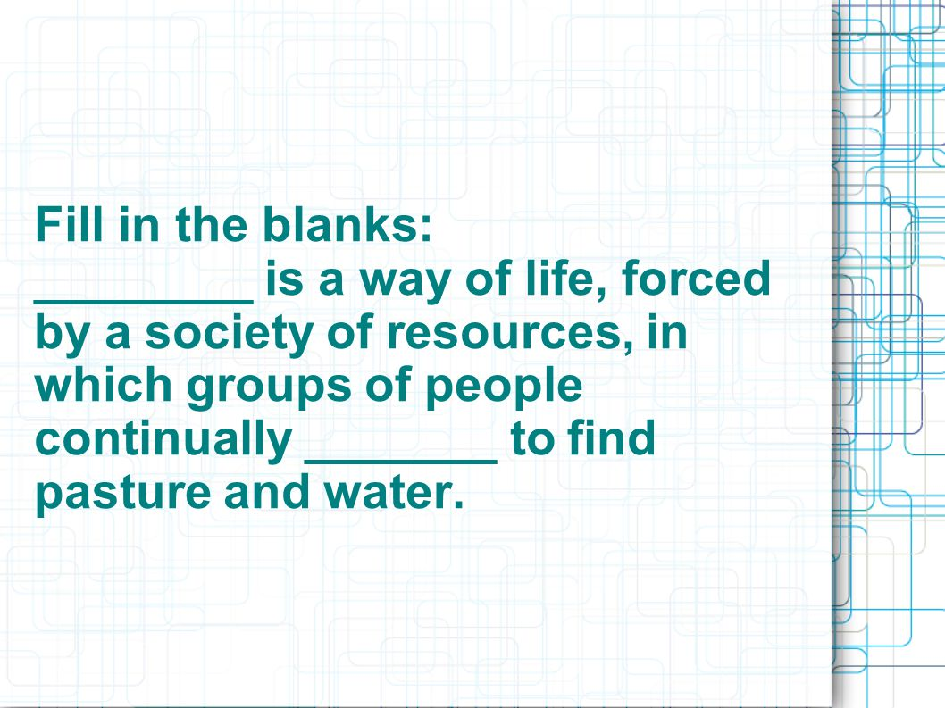 Fill in the blanks: ________ is a way of life, forced by a society of resources, in which groups of people continually _______ to find pasture and water.