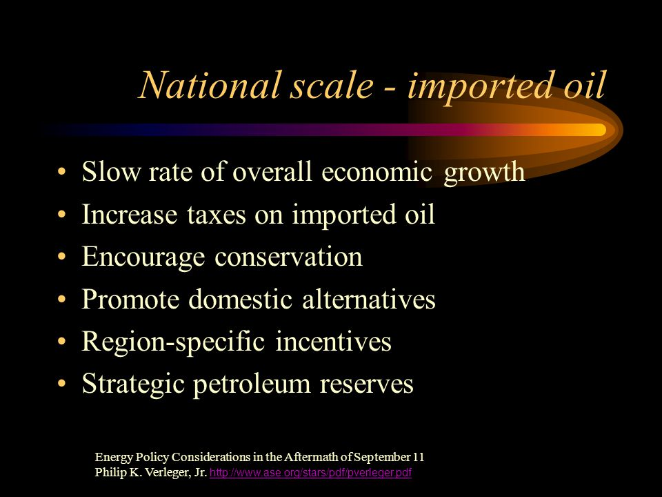National scale - imported oil Slow rate of overall economic growth Increase taxes on imported oil Encourage conservation Promote domestic alternatives Region-specific incentives Strategic petroleum reserves Energy Policy Considerations in the Aftermath of September 11 Philip K.
