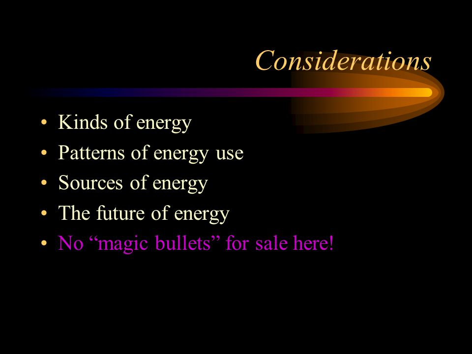Considerations Kinds of energy Patterns of energy use Sources of energy The future of energy No magic bullets for sale here!