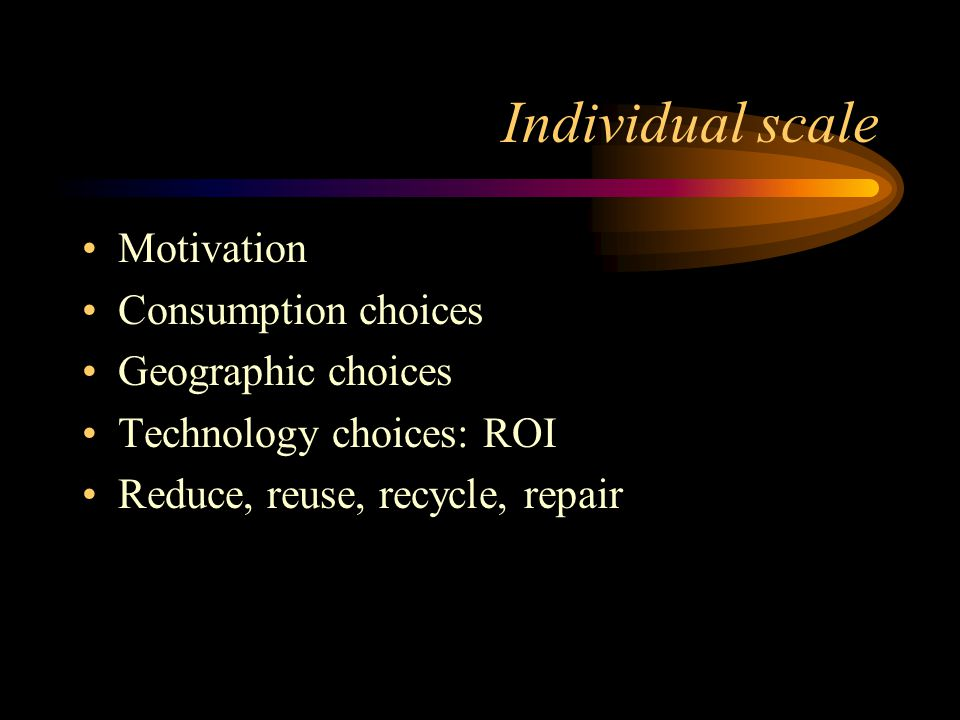 Individual scale Motivation Consumption choices Geographic choices Technology choices: ROI Reduce, reuse, recycle, repair