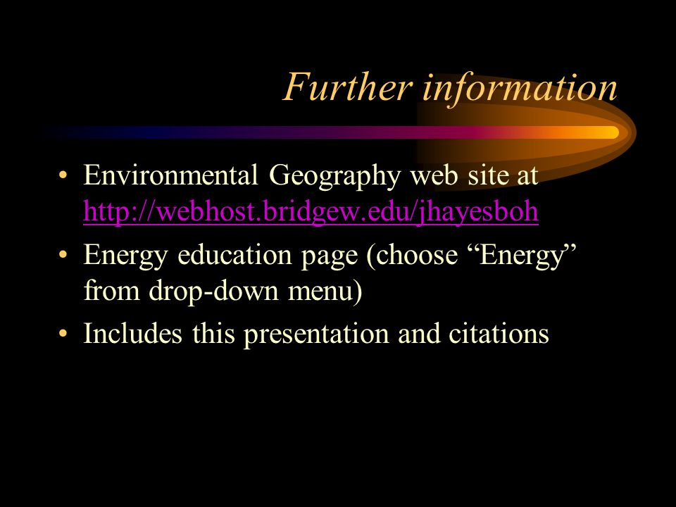 Further information Environmental Geography web site at http://webhost.bridgew.edu/jhayesboh http://webhost.bridgew.edu/jhayesboh Energy education page (choose Energy from drop-down menu) Includes this presentation and citations