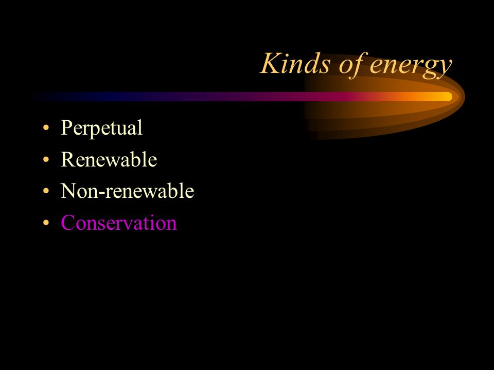 Kinds of energy Perpetual Renewable Non-renewable Conservation
