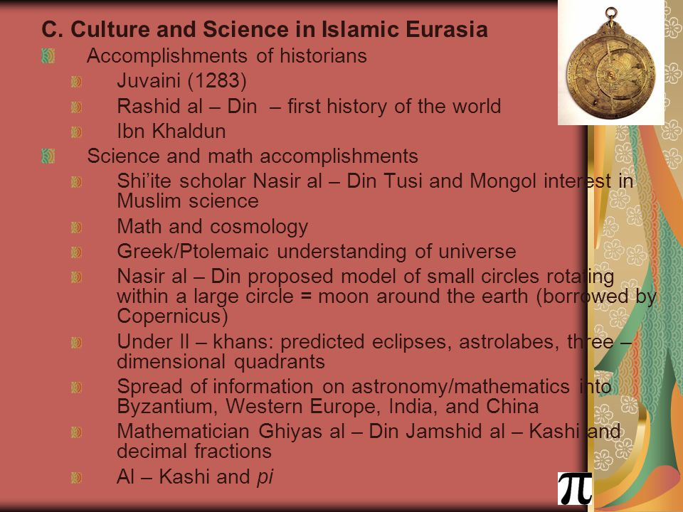 C. Culture and Science in Islamic Eurasia Accomplishments of historians Juvaini (1283) Rashid al – Din – first history of the world Ibn Khaldun Scienc
