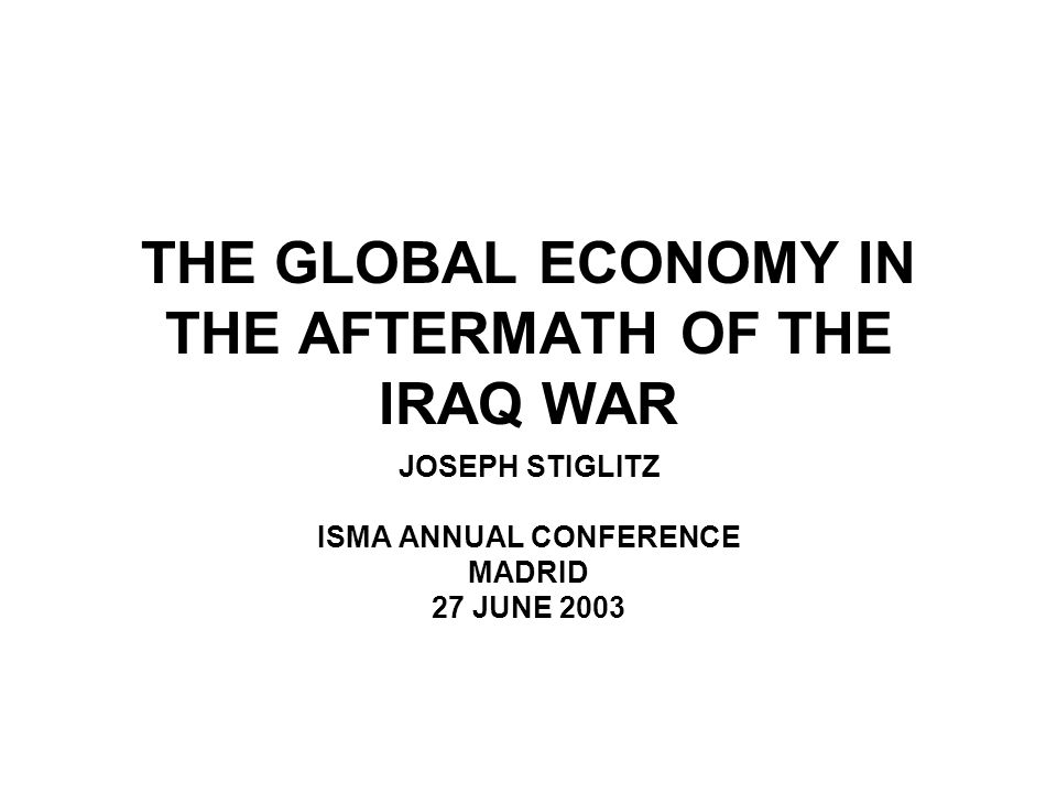THE GLOBAL ECONOMY WAS WEAK BEFORE THE IRAQ WAR THE RUN-UP TO THE WAR WEAKENED IT FURTHER BUT THE RESOLUTION OF THE WAR DID NOT RESOLVE THE UNDERLYING WEAKNESSES THE GLOBAL ECONOMY REMAINS WEAK