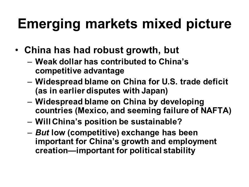 Emerging markets mixed picture China has had robust growth, but –Weak dollar has contributed to China's competitive advantage –Widespread blame on China for U.S.