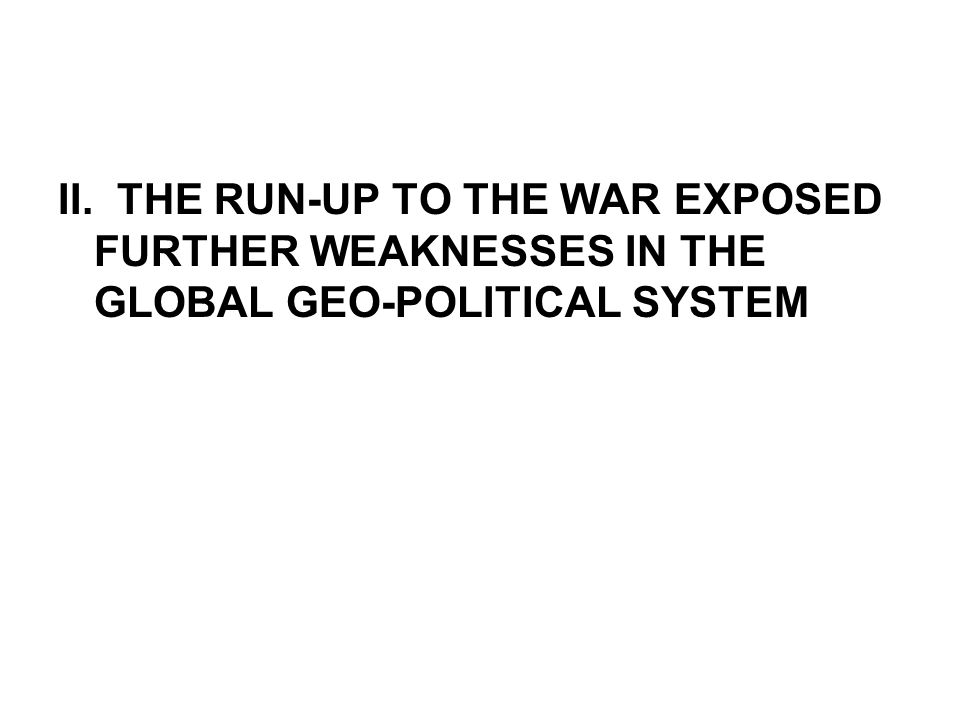 II. THE RUN-UP TO THE WAR EXPOSED FURTHER WEAKNESSES IN THE GLOBAL GEO-POLITICAL SYSTEM
