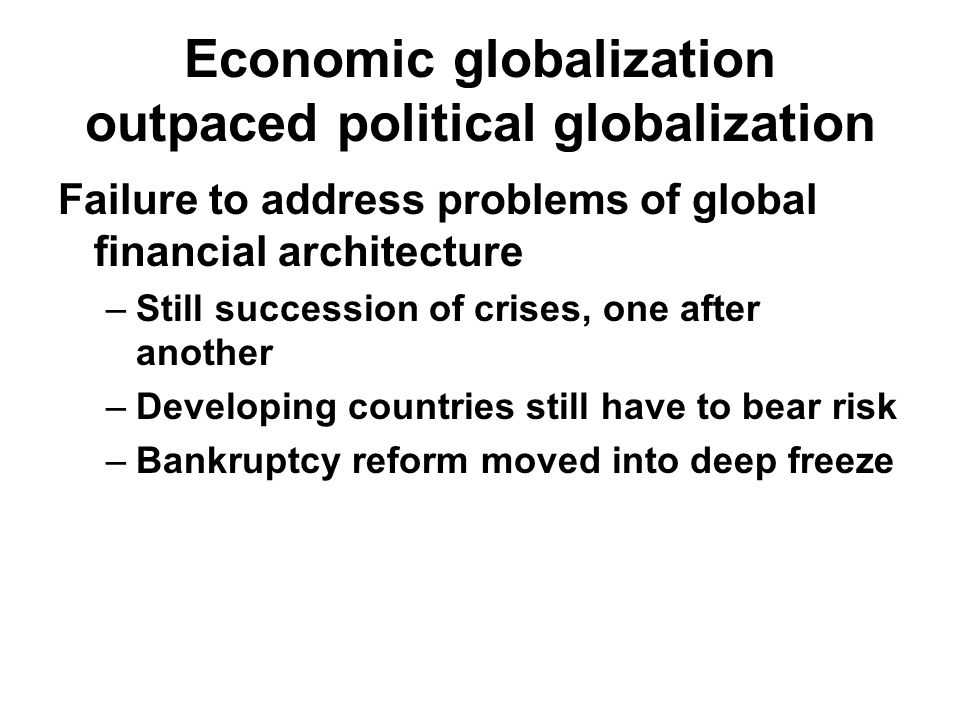 Economic globalization outpaced political globalization Failure to address problems of global financial architecture –Still succession of crises, one after another –Developing countries still have to bear risk –Bankruptcy reform moved into deep freeze