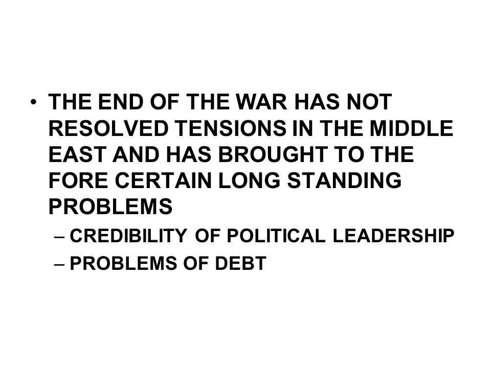 THE END OF THE WAR HAS NOT RESOLVED TENSIONS IN THE MIDDLE EAST AND HAS BROUGHT TO THE FORE CERTAIN LONG STANDING PROBLEMS –CREDIBILITY OF POLITICAL LEADERSHIP –PROBLEMS OF DEBT