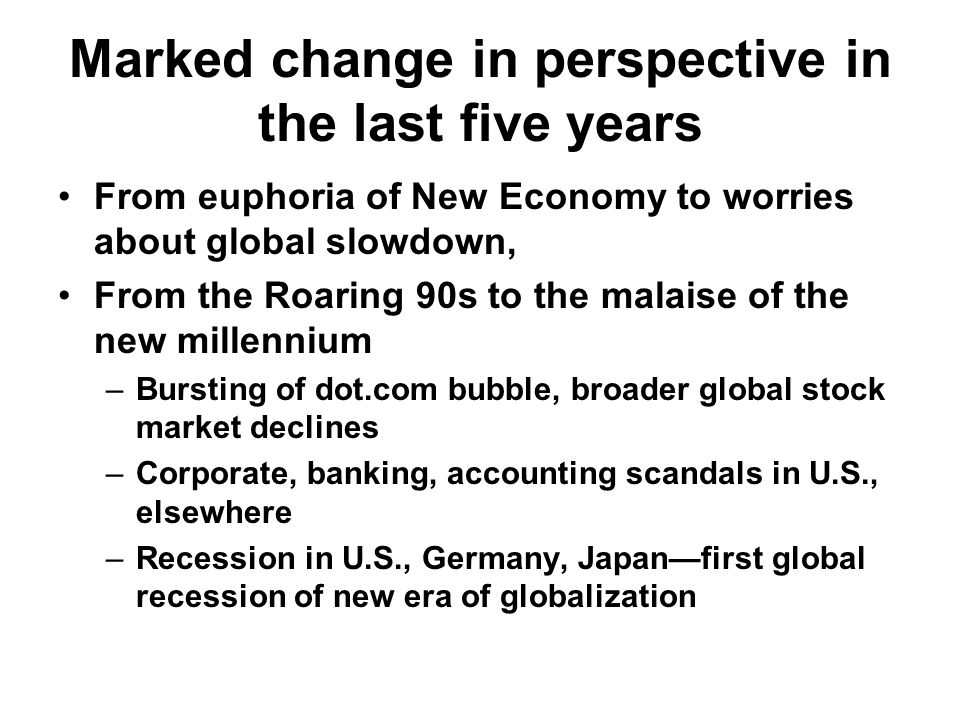 Marked change in perspective in the last five years From euphoria of New Economy to worries about global slowdown, From the Roaring 90s to the malaise of the new millennium –Bursting of dot.com bubble, broader global stock market declines –Corporate, banking, accounting scandals in U.S., elsewhere –Recession in U.S., Germany, Japan—first global recession of new era of globalization