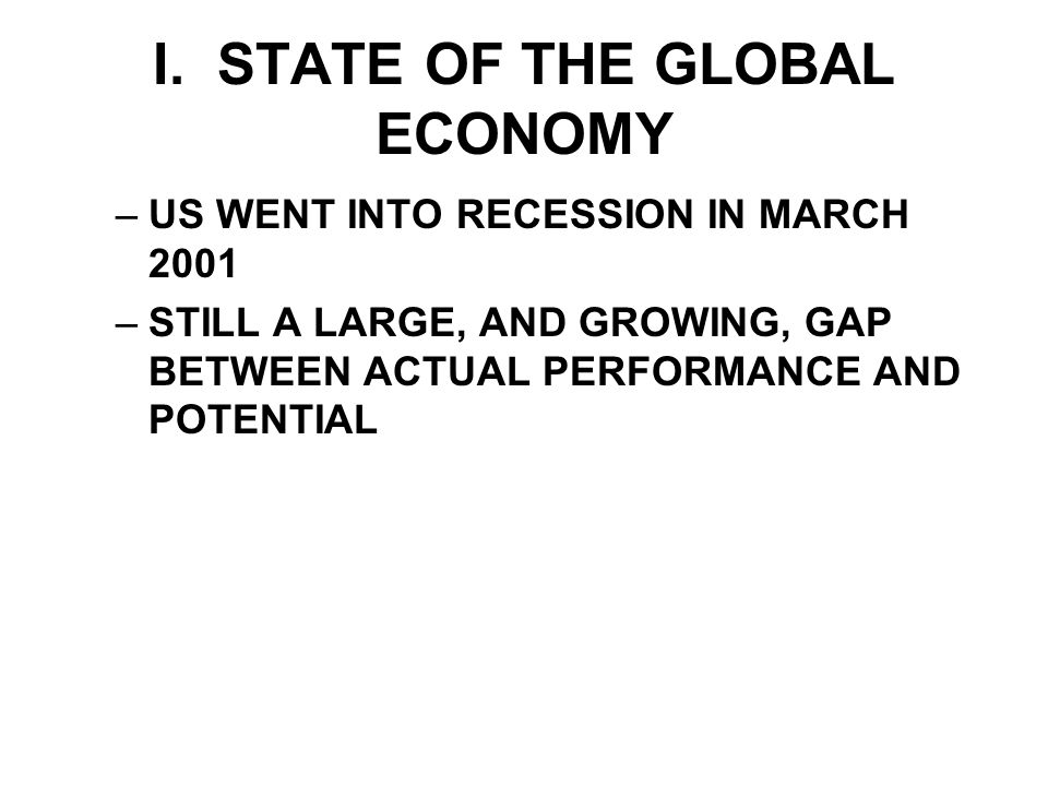 I. STATE OF THE GLOBAL ECONOMY –US WENT INTO RECESSION IN MARCH 2001 –STILL A LARGE, AND GROWING, GAP BETWEEN ACTUAL PERFORMANCE AND POTENTIAL