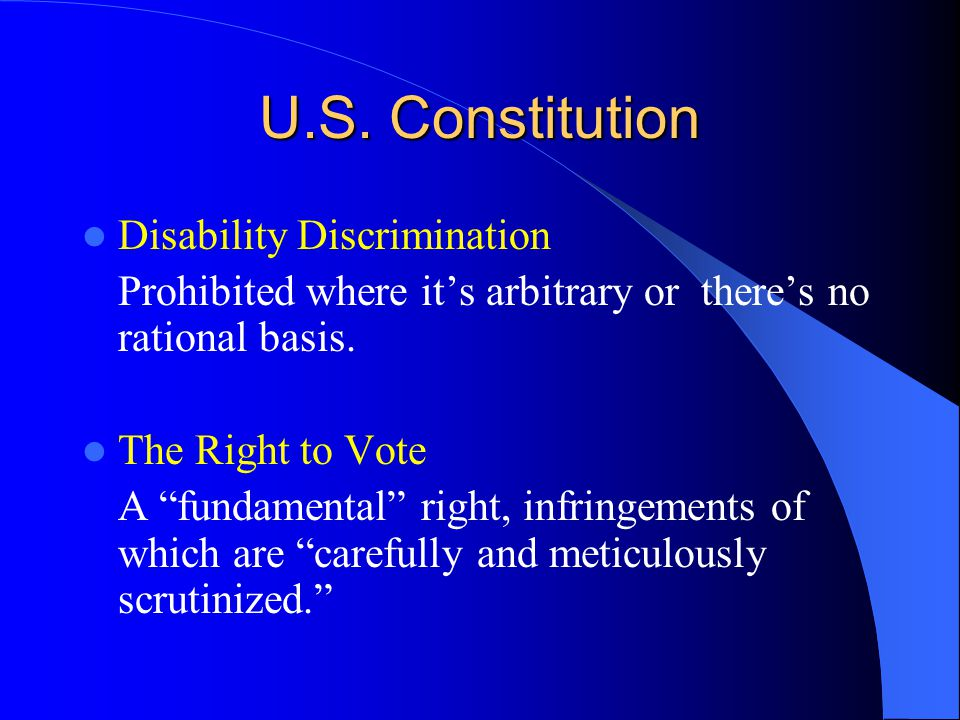 """U.S. Constitution Disability Discrimination Prohibited where it's arbitrary or there's no rational basis. The Right to Vote A """"fundamental"""" right, inf"""