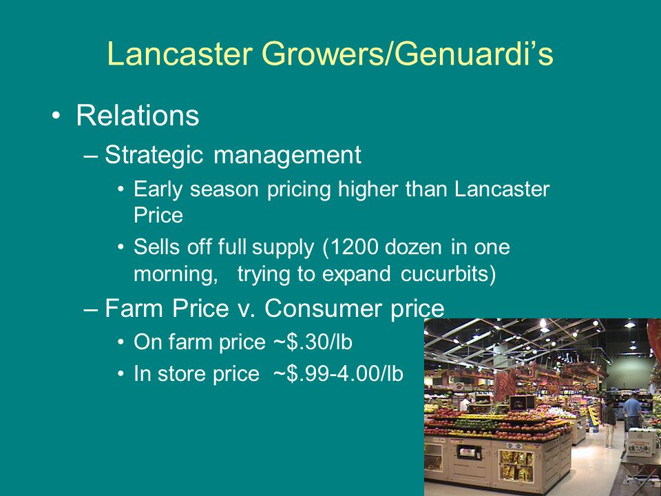 Lancaster Growers/Genuardi's Relations –Strategic management Early season pricing higher than Lancaster Price Sells off full supply (1200 dozen in one morning, trying to expand cucurbits) –Farm Price v.