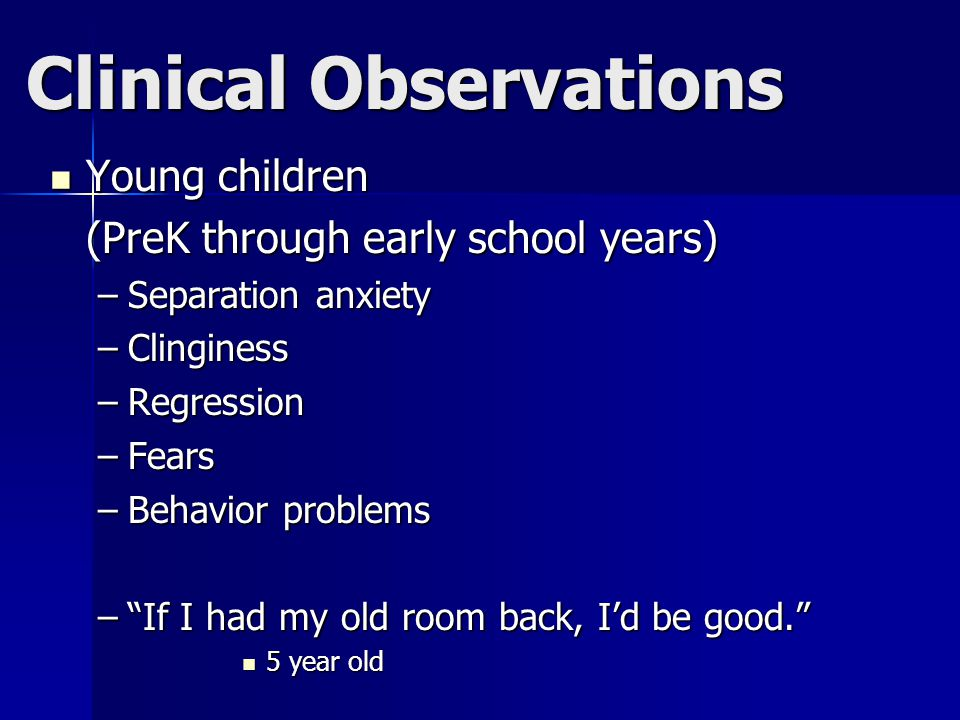Clinical Observations Young children Young children (PreK through early school years) –Separation anxiety –Clinginess –Regression –Fears –Behavior problems – If I had my old room back, I'd be good. 5 year old 5 year old