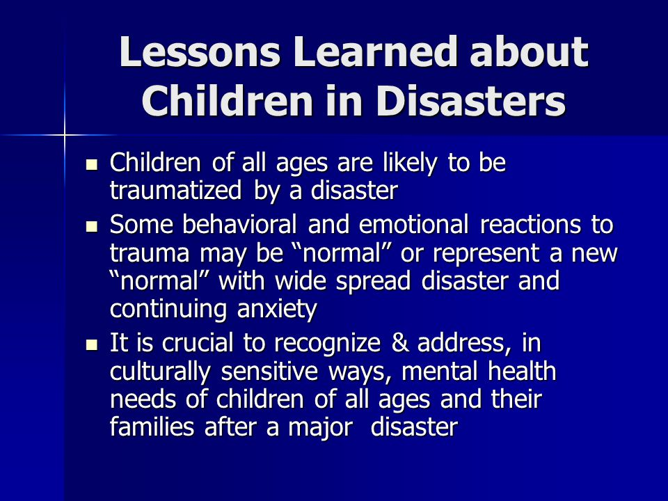 Lessons Learned about Children in Disasters Children of all ages are likely to be traumatized by a disaster Children of all ages are likely to be traumatized by a disaster Some behavioral and emotional reactions to trauma may be normal or represent a new normal with wide spread disaster and continuing anxiety Some behavioral and emotional reactions to trauma may be normal or represent a new normal with wide spread disaster and continuing anxiety It is crucial to recognize & address, in culturally sensitive ways, mental health needs of children of all ages and their families after a major disaster It is crucial to recognize & address, in culturally sensitive ways, mental health needs of children of all ages and their families after a major disaster
