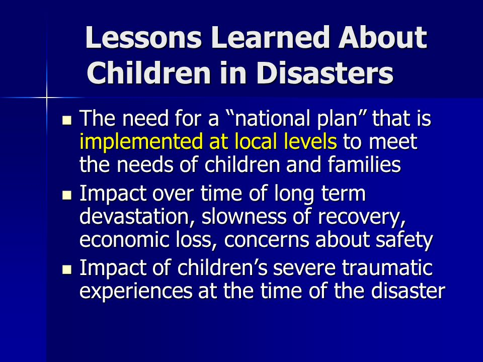 Lessons Learned About Children in Disasters The need for a national plan that is implemented at local levels to meet the needs of children and families The need for a national plan that is implemented at local levels to meet the needs of children and families Impact over time of long term devastation, slowness of recovery, economic loss, concerns about safety Impact over time of long term devastation, slowness of recovery, economic loss, concerns about safety Impact of children's severe traumatic experiences at the time of the disaster Impact of children's severe traumatic experiences at the time of the disaster