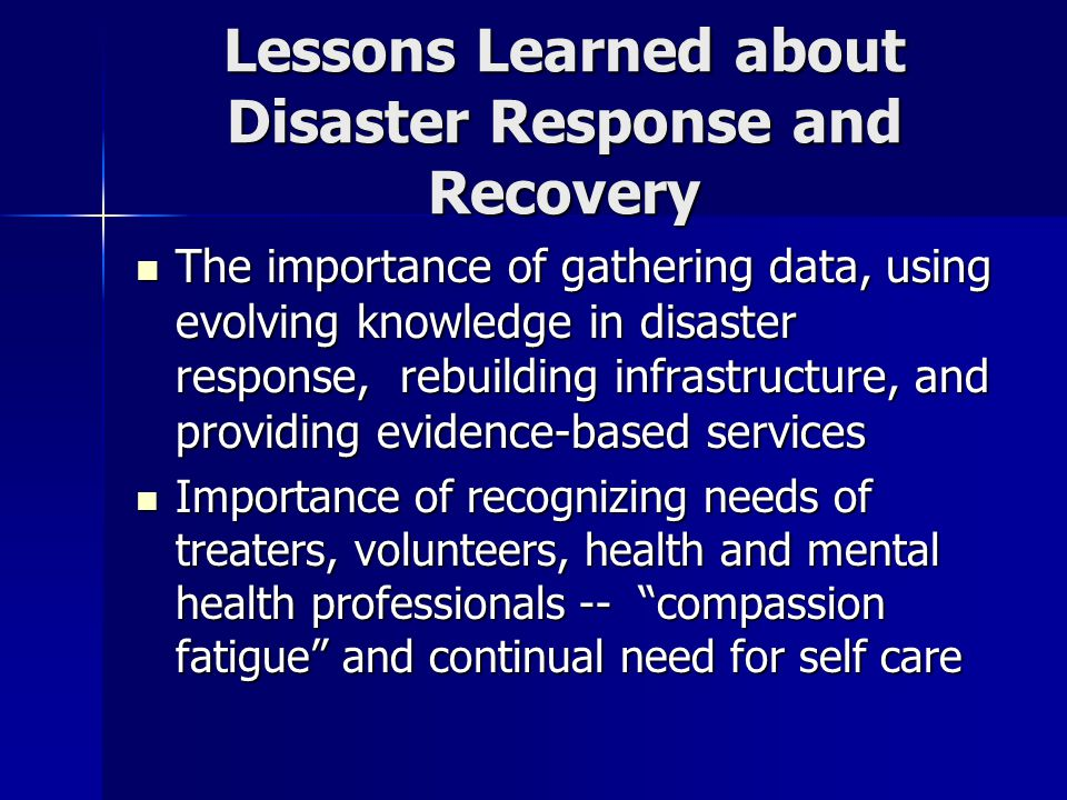 Lessons Learned about Disaster Response and Recovery The importance of gathering data, using evolving knowledge in disaster response, rebuilding infrastructure, and providing evidence-based services The importance of gathering data, using evolving knowledge in disaster response, rebuilding infrastructure, and providing evidence-based services Importance of recognizing needs of treaters, volunteers, health and mental health professionals -- compassion fatigue and continual need for self care Importance of recognizing needs of treaters, volunteers, health and mental health professionals -- compassion fatigue and continual need for self care